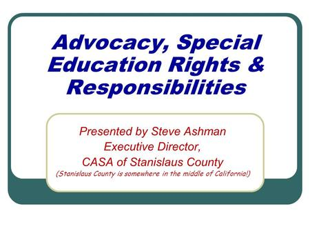 Advocacy, Special Education Rights & Responsibilities Presented by Steve Ashman Executive Director, CASA of Stanislaus County (Stanislaus County is somewhere.