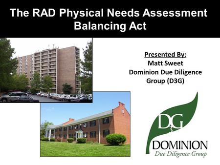 The RAD Physical Needs Assessment Balancing Act Presented By: Matt Sweet Dominion Due Diligence Group (D3G)