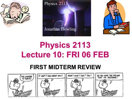 Physics 2113 Lecture 10: FRI 06 FEB FIRST MIDTERM REVIEW Physics 2113 Jonathan Dowling.