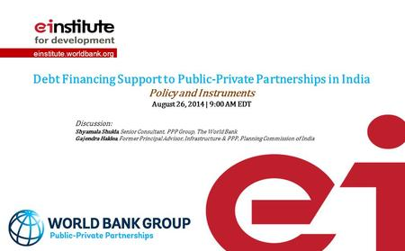 Einstitute.worldbank.org Debt Financing Support to Public-Private Partnerships in India Policy and Instruments August 26, 2014 | 9:00 AM EDT Discussion: