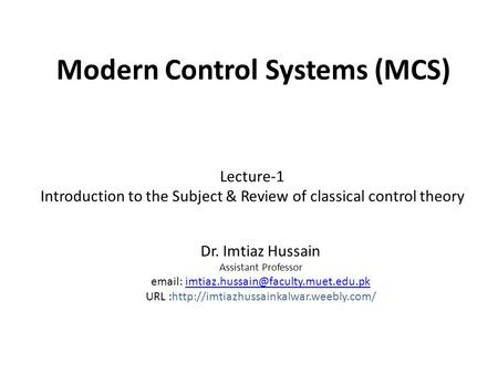 Modern Control Systems (MCS) Dr. Imtiaz Hussain Assistant Professor   URL :http://imtiazhussainkalwar.weebly.com/