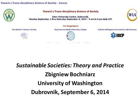 Sustainable Societies: Theory and Practice Zbigniew Bochniarz University of Washington Dubrovnik, September 6, 2014.