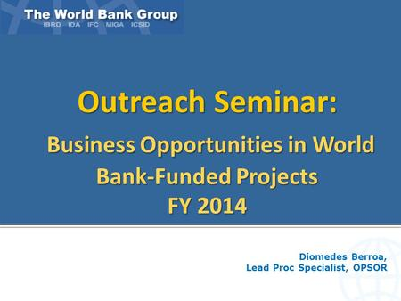 Outreach Seminar: Business Opportunities in World Bank-Funded Projects Business Opportunities in World Bank-Funded Projects FY 2014 Diomedes Berroa, Lead.
