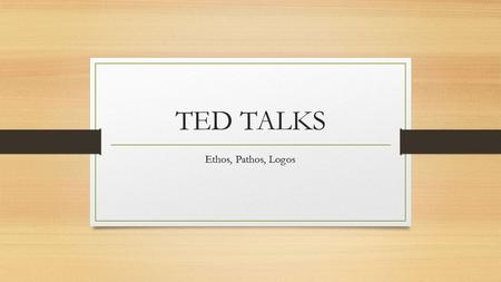 TED TALKS Ethos, Pathos, Logos. Ethos A speaker's ability to build credibility, establish himself/herself as an expert, and/or convince the audience members.