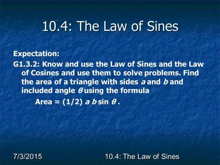 7/3/2015 10.4: The Law of Sines Expectation: G1.3.2: Know and use the Law of Sines and the Law of Cosines and use them to solve problems. Find the area.