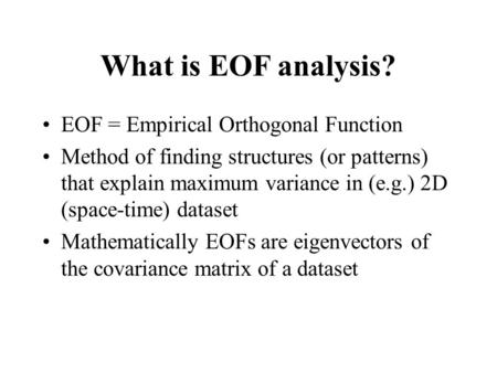 What is EOF analysis? EOF = Empirical Orthogonal Function Method of finding structures (or patterns) that explain maximum variance in (e.g.) 2D (space-time)