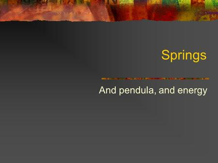 Springs And pendula, and energy. Spring Constants SpringkUnits Small Spring Long Spring Medium spring 2 in series 2 in parallel 3 in series 3 in parallel.