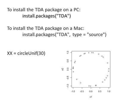 To install the TDA package on a PC: install.packages(TDA) To install the TDA package on a Mac: install.packages(TDA, type = source) XX = circleUnif(30)