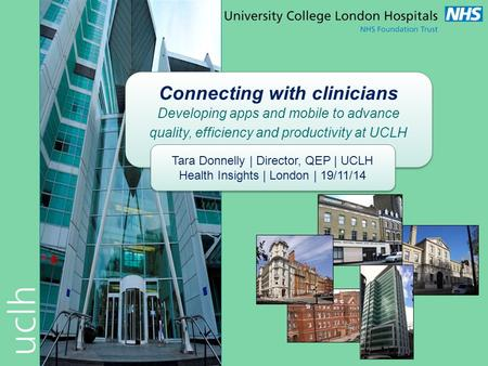 Connecting with clinicians Developing apps and mobile to advance quality, efficiency and productivity at UCLH Tara Donnelly | Director, QEP | UCLH Health.