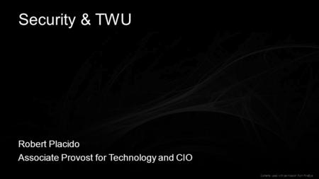 1 Security & TWU Robert Placido Associate Provost for Technology and CIO Contents used with permission from FireEye.