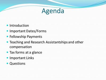 Agenda Introduction Important Dates/Forms Fellowship Payments Teaching and Research Assistantships and other compensation Tax forms at a glance Important.