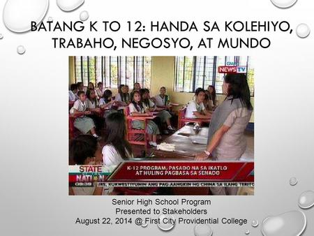 BATANG K TO 12: HANDA SA KOLEHIYO, TRABAHO, NEGOSYO, AT MUNDO Senior High School Program Presented to Stakeholders August 22, First City Providential.