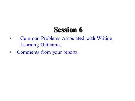 Session 6 Common Problems Associated with Writing Learning Outcomes Comments from your reports.