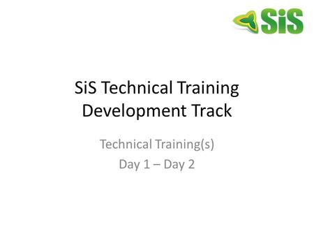 SiS Technical Training Development Track Technical Training(s) Day 1 – Day 2.
