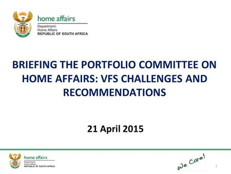 BRIEFING THE PORTFOLIO COMMITTEE ON HOME AFFAIRS: VFS CHALLENGES AND RECOMMENDATIONS 21 April 2015 1.