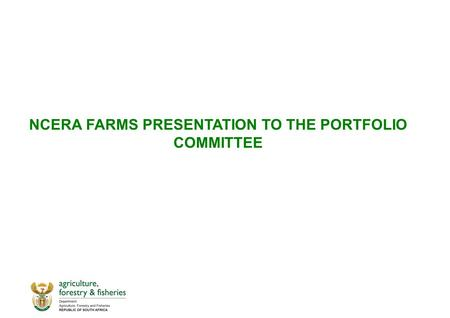 NCERA FARMS PRESENTATION TO THE PORTFOLIO COMMITTEE.