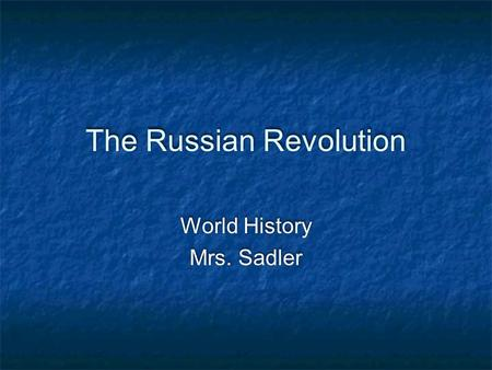The Russian Revolution World History Mrs. Sadler World History Mrs. Sadler.