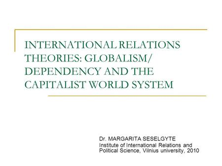 INTERNATIONAL RELATIONS THEORIES: GLOBALISM/ DEPENDENCY AND THE CAPITALIST WORLD SYSTEM Dr. MARGARITA SESELGYTE Institute of International Relations and.