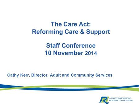 The Care Act: Reforming Care & Support Staff Conference 10 November 2014 Cathy Kerr, Director, Adult and Community Services.