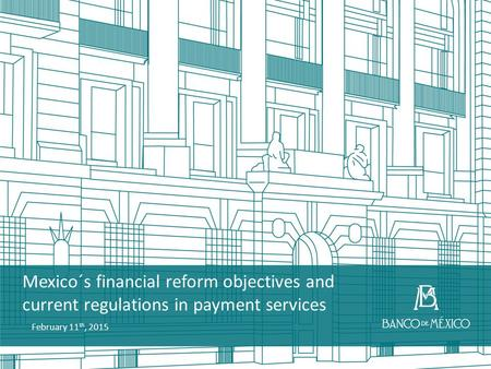 Mexico´s financial reform objectives and current regulations in payment services February 11 th, 2015.