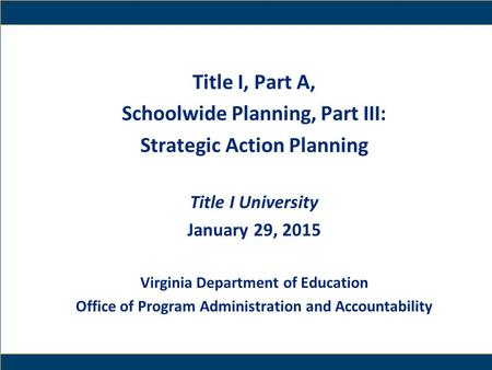 1 Title I, Part A, Schoolwide Planning, Part III: Strategic Action Planning Title I University January 29, 2015 Virginia Department of Education Office.