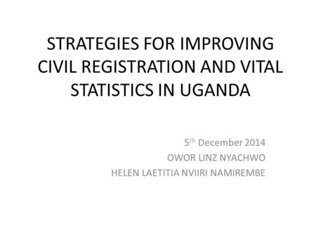 STRATEGIES FOR IMPROVING CIVIL REGISTRATION AND VITAL STATISTICS IN UGANDA 5 th December 2014 OWOR LINZ NYACHWO HELEN LAETITIA NVIIRI NAMIREMBE.