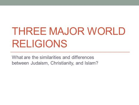 THREE MAJOR WORLD RELIGIONS What are the similarities and differences between Judaism, Christianity, and Islam?