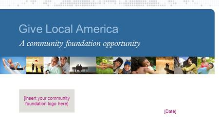 Give Local America A community foundation opportunity [ Date ] [insert your community foundation logo here]