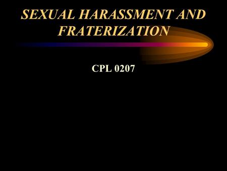 SEXUAL HARASSMENT AND FRATERIZATION CPL 0207. SEXUAL HARASSMENT DISCRIMINATORY behavior that erodes morale discipline and if not eliminated can have have.