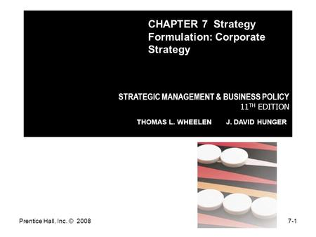 Prentice Hall, Inc. © 20087-1 STRATEGIC MANAGEMENT & BUSINESS POLICY 11 TH EDITION THOMAS L. WHEELEN J. DAVID HUNGER CHAPTER 7 Strategy Formulation: Corporate.