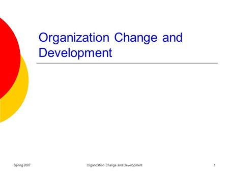 Spring 2007Organization Change and Development1. Spring 2007Organization Change and Development2 Organizational Change and Development What is it? Why.