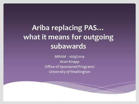 Ariba replacing PAS… what it means for outgoing subawards MRAM - 10/9/2014 Aron Knapp Office of Sponsored Programs University of Washington.