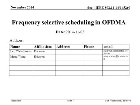 Submission doc.: IEEE 802.11-14/1452r0 November 2014 Leif Wilhelmsson, EricssonSlide 1 Frequency selective scheduling in OFDMA Date: 2014-11-03 Authors: