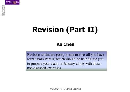 Revision (Part II) Ke Chen COMP24111 Machine Learning Revision slides are going to summarise all you have learnt from Part II, which should be helpful.