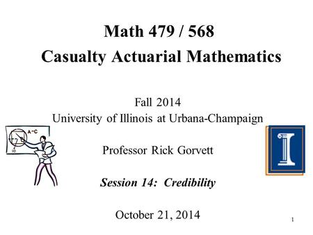 1 Math 479 / 568 Casualty Actuarial Mathematics Fall 2014 University of Illinois at Urbana-Champaign Professor Rick Gorvett Session 14: Credibility October.