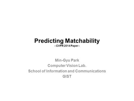 Predicting Matchability - CVPR 2014 Paper - Min-Gyu Park Computer Vision Lab. School of Information and Communications GIST.