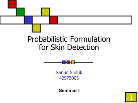 1 Probabilistic Formulation for Skin Detection Sanun Srisuk 42973003 Seminar I.
