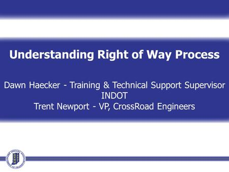 Understanding Right of Way Process Dawn Haecker - Training & Technical Support Supervisor INDOT Trent Newport - VP, CrossRoad Engineers.