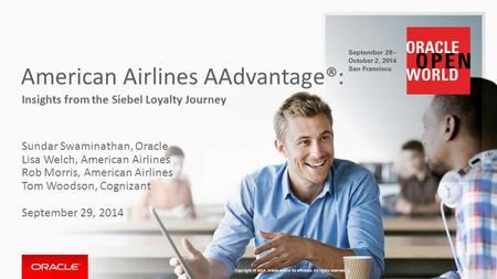 American Airlines AAdvantage®: Insights from the Siebel Loyalty Journey Sundar Swaminathan, Oracle Lisa Welch, American Airlines Rob Morris, American Airlines.