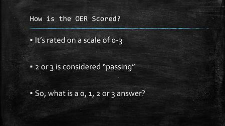 "How is the OER Scored? ▪ It's rated on a scale of 0-3 ▪ 2 or 3 is considered ""passing"" ▪ So, what is a 0, 1, 2 or 3 answer?"