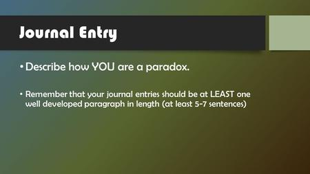 Journal Entry Describe how YOU are a paradox. Remember that your journal entries should be at LEAST one well developed paragraph in length (at least 5-7.