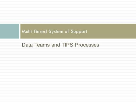 Data Teams and TIPS Processes Multi-Tiered System of Support.