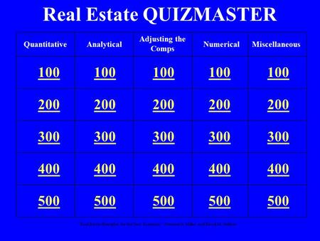 """Real Estate Principles for the New Economy"": Norman G. Miller and David M. Geltner Real Estate QUIZMASTER 100 200 300 400 500 QuantitativeAnalyticalNumericalMiscellaneous."