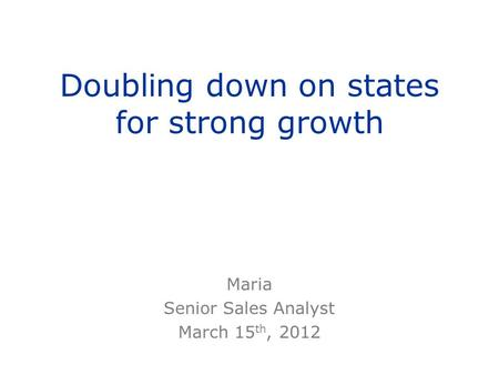 Doubling down on states for strong growth Maria Senior Sales Analyst March 15 th, 2012.