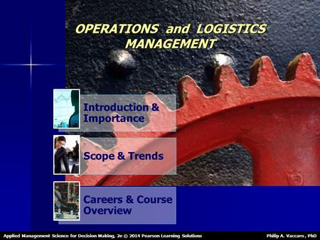 OPERATIONS and LOGISTICS MANAGEMENT Applied Management Science for Decision Making, 2e © 2014 Pearson Learning Solutions Philip A. Vaccaro, PhD Introduction.