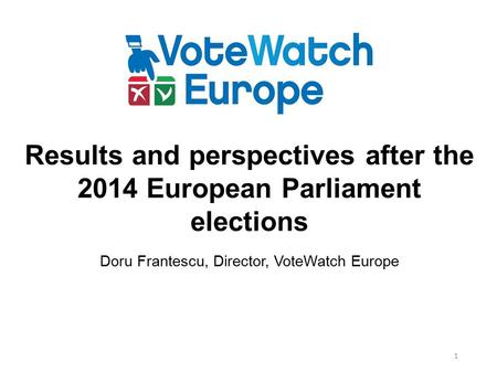 1 Results and perspectives after the 2014 European Parliament elections Doru Frantescu, Director, VoteWatch Europe.