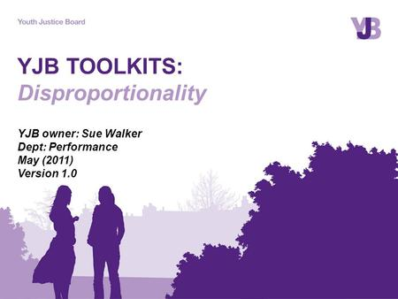 YJB TOOLKITS: Disproportionality YJB owner: Sue Walker Dept: Performance May (2011) Version 1.0.