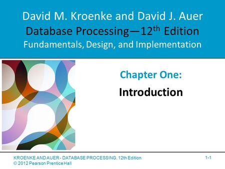 David M. Kroenke and David J. Auer Database Processing—12 th Edition Fundamentals, Design, and Implementation Chapter One: Introduction KROENKE AND AUER.
