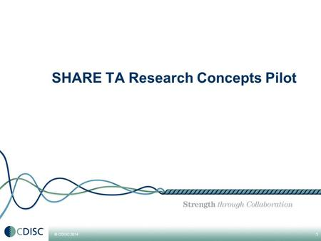 © CDISC 2014 1 SHARE TA Research Concepts Pilot. © CDISC 2014 SHARE TA RC Pilot SHARE TA RC Pilot: Bringing together the TA Project RC experience with.