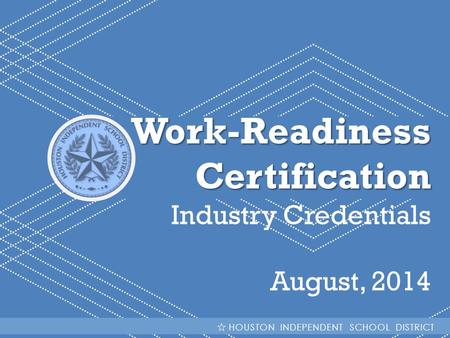 HISD Becoming #GreatAllOver Work-ReadinessCertification Industry Credentials August, 2014 HOUSTON INDEPENDENT SCHOOL DISTRICT.